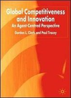G. Clark, P. Tracey - Global Competitiveness And Innovation: An Agent-Centred Perspective