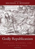 Godly Republicanism: Puritans, Pilgrims, And A City On A Hill