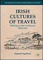 Irish Cultures Of Travel: Writing On The Continent, 1829-1914 (New Directions In Irish And Irish American Literature)