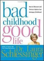 Laura C. Schlessinger - Bad Childhood Good Life: How To Blossom And Thrive In Spite Of An Unhappy Childhood