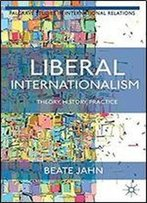 Liberal Internationalism: Theory, History, Practice (Palgrave Studies In International Relations)