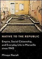Native To The Republic: Empire, Social Citizenship, And Everyday Life In Marseille Since 1945