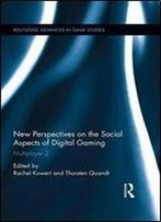 New Perspectives On The Social Aspects Of Digital Gaming: Multiplayer 2 (Routledge Advances In Game Studies)
