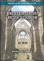 Nineteenth-Century British Secularism: Science, Religion And Literature (Histories Of The Sacred And Secular, 1700-2000)