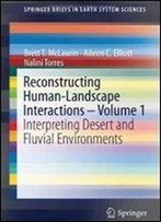 Reconstructing Human-Landscape Interactions - Volume 1: Interpreting Desert And Fluvial Environments (Springerbriefs In Earth System Sciences)