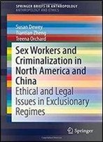Sex Workers And Criminalization In North America And China: Ethical And Legal Issues In Exclusionary Regimes (Springerbriefs In Anthropology)