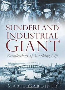 Sunderland, Industrial Giant: Recollections Of Working Life