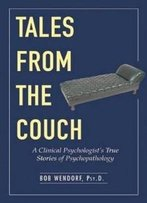 Tales From The Couch: A Clinical Psychologist'S True Stories Of Psychopathology
