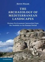 The Archaeology Of Mediterranean Landscapes: Human-Environment Interaction From The Neolithic To The Roman Period