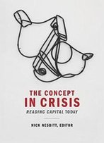 The Concept In Crisis: Reading Capital Today