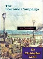 The Lorraine Campaign: An Overview, September-December 1944 [Illustrated Edition]