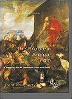 The Problem Of Animal Pain: A Theodicy For All Creatures Great And Small (Palgrave Frontiers In Philosophy Of Religion)