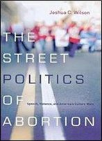 The Street Politics Of Abortion: Speech, Violence, And America's Culture Wars (The Cultural Lives Of Law)