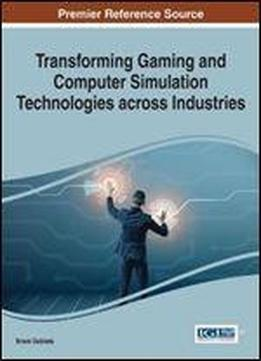 Transforming Gaming And Computer Simulation Technologies Across Industries (advances In Multimedia And Interactive Technologies)