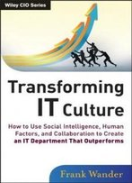 Transforming It Culture: How To Use Social Intelligence, Human Factors And Collaboration To Create An It Department That Outperforms (Wiley Cio)