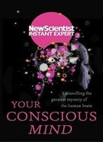 Your Conscious Mind: Unravelling The Greatest Mystery Of The Human Brain (Instant Expert)