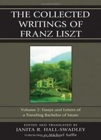 2: The Collected Writings Of Franz Liszt: Essays And Letters Of A Traveling Bachelor Of Music