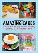 Amazing Cakes: Recipes For The World's Most Unusual, Creative, And Customizable Cakes