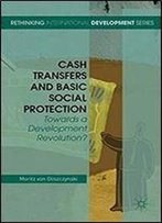 Cash Transfers And Basic Social Protection: Towards A Development Revolution? (Rethinking International Development Series)