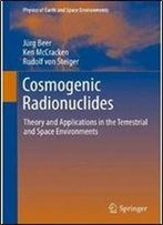Cosmogenic Radionuclides: Theory And Applications In The Terrestrial And Space Environments (Physics Of Earth And Space Environments)