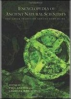 Encyclopedia Of Ancient Natural Scientists: The Greek Tradition And Its Many Heirs