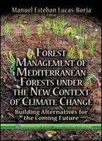Forest Management Of Mediterranean Forests Under The New Context Of Climate Change: Building Alternatives For The Coming Future (Environmental Science, Engineering And Technology)