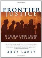 Frontier Justice: The Global Refugee Crisis And What To Do About It