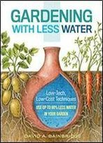 Gardening With Less Water: Low-Tech, Low-Cost Techniques Use Up To 90% Less Water In Your Garden