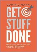 Get Stuff Done: How To Focus, Be More Productive, Overcome Procrastination, And Master Concentration (Time Management, Productivity, And How To Get Motivated And Stop Procrastinating)