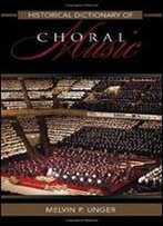 Historical Dictionary Of Choral Music (Historical Dictionaries Of Literature And The Arts)