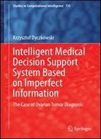Intelligent Medical Decision Support System Based On Imperfect Information: The Case Of Ovarian Tumor Diagnosis (Studies In Computational Intelligence)