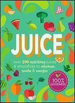 Juice: Over 100 Nutritious Juices & Smoothies To Rehydrate, Soothe& Energize (Cook For Health)