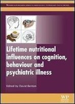 Lifetime Nutritional Influences On Cognition, Behaviour And Psychiatric Illness (Woodhead Publishing Series In Food Science, Technology And Nutrition)