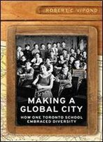 Making A Global City: How One Toronto School Embraced Diversity (Munk Series On Global Affairs)