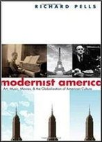 Modernist America: Art, Music, Movies, And The Globalization Of American Culture