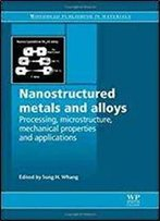 Nanostructured Metals And Alloys: Processing, Microstructure, Mechanical Properties And Applications (Woodhead Publishing Series In Metals And Surface Engineering)