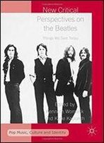 New Critical Perspectives On The Beatles: Things We Said Today (Pop Music, Culture And Identity)