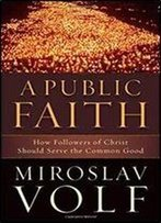 Public Faith, A: How Followers Of Christ Should Serve The Common Good