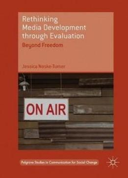 Rethinking Media Development Through Evaluation: Beyond Freedom (palgrave Studies In Communication For Social Change)