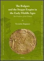 The Bulgars And The Steppe Empire In The Early Middle Ages (East Central And Eastern Europe In The Middle Ages, 450-1450)