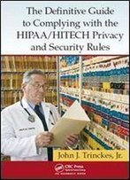 The Definitive Guide To Complying With The Hipaa/Hitech Privacy And Security Rules