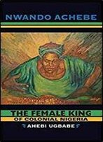 The Female King Of Colonial Nigeria: Ahebi Ugbabe