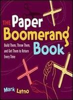 The Paper Boomerang Book: Build Them, Throw Them, And Get Them To Return Every Time (Science In Motion)