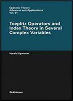 Toeplitz Operators And Index Theory In Several Complex Variables (Operator Theory: Advances And Applications)