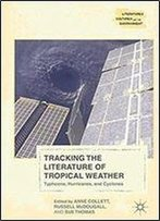 Tracking The Literature Of Tropical Weather: Typhoons, Hurricanes, And Cyclones (Literatures, Cultures, And The Environment)