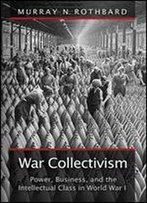 War Collectivism (Large Print Edition): Power, Business, And The Intellectual Class In World War I