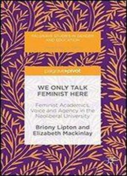 We Only Talk Feminist Here: Feminist Academics, Voice And Agency In The Neoliberal University (palgrave Studies In Gender And Education)
