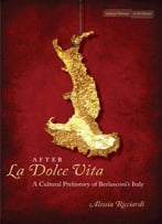 After La Dolce Vita: A Cultural Prehistory Of Berlusconi's Italy (Cultural Memory In The Present)