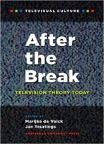 After The Break: Television Theory Today (Amsterdam University Press - Televisual Culture)