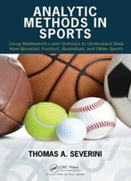 Analytic Methods In Sports: Using Mathematics And Statistics To Understand Data From Baseball, Football, Basketball, And Other